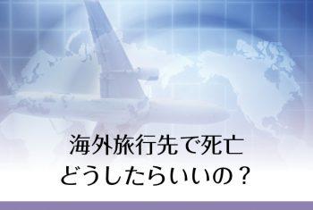 海外旅行先で、不慮の事故で死亡したらどうしたらいいの?