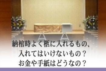 納棺時よく柩に入れるもの、入れてはいけないもの?お金や手紙はどうなの?